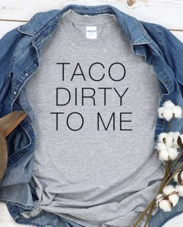 T-Shirt Taco Dirty To Me men women round neck tee. Printed and delivered from USA or UK