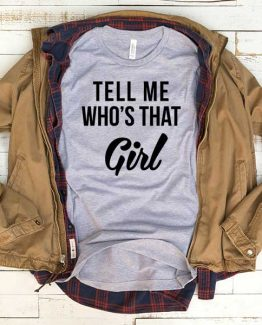 T-Shirt Tell Me Whos That Girl men women funny graphic quotes tumblr tee. Printed and delivered from USA or UK.