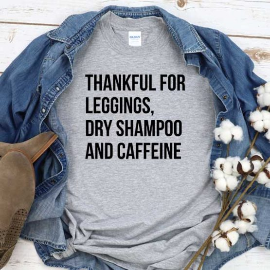 T-Shirt Thankful For Leggings Dry Shampoo And Caffeine men women round neck tee. Printed and delivered from USA or UK