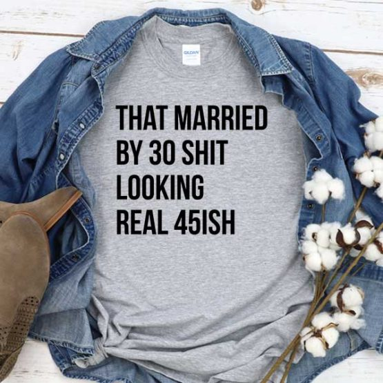 T-Shirt That Married By 30 Shit Looking Real 45ish men women round neck tee. Printed and delivered from USA or UK