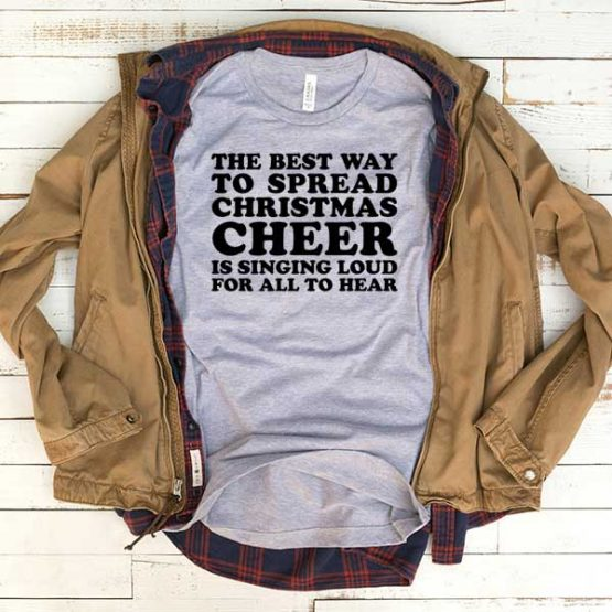 T-Shirt The Best Way To Spread Christmas Cheer Is Singing Loud men women funny graphic quotes tumblr tee. Printed and delivered from USA or UK.