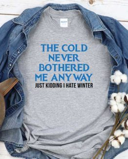 T-Shirt The Cold Never Bothered Me Anyway Just Kidding I Hate Winter men women round neck tee. Printed and delivered from USA or UK