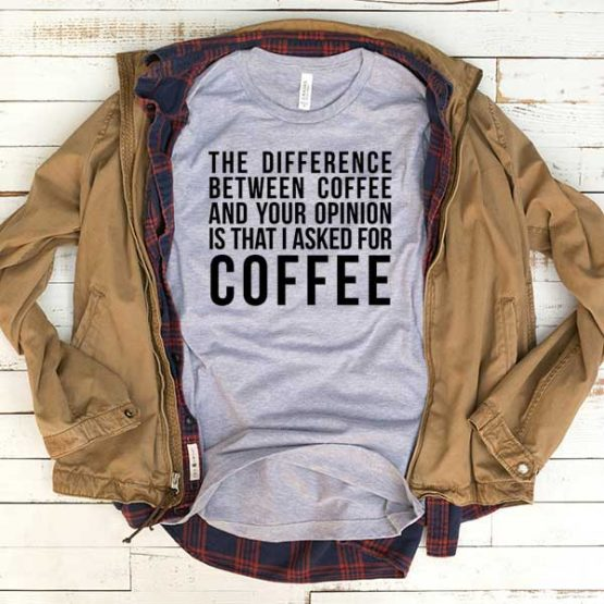 T-Shirt The Difference Between Coffee And Your Opinion men women funny graphic quotes tumblr tee. Printed and delivered from USA or UK.