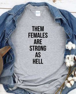 T-Shirt The Females Are Strong As Hell men women round neck tee. Printed and delivered from USA or UK