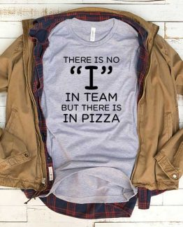 T-Shirt There Is No I In Team But There Is In Pizza men women funny graphic quotes tumblr tee. Printed and delivered from USA or UK.
