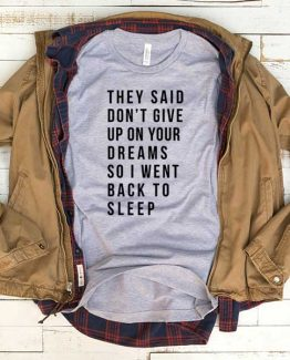 T-Shirt They Said Dont Give Up On Your Dreams So I Went Back To Sleep men women funny graphic quotes tumblr tee. Printed and delivered from USA or UK.