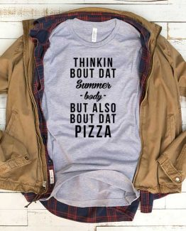 T-Shirt Think Bout Dat Summer Body But Also Bout Dat Pizza men women funny graphic quotes tumblr tee. Printed and delivered from USA or UK.