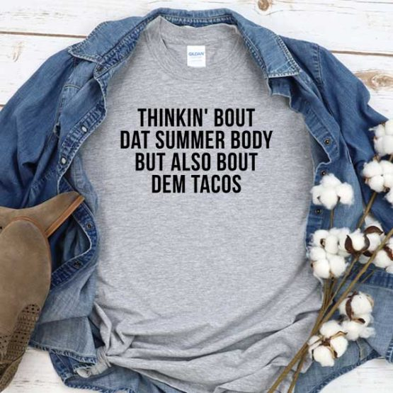 T-Shirt Thinkin' Bout Dat Summer Body But Also Bout Dem Tacos men women round neck tee. Printed and delivered from USA or UK