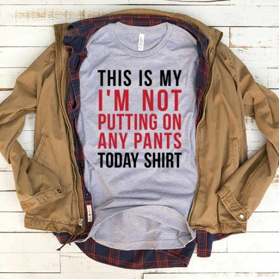 T-Shirt This Is My I'm Not Putting On Any Pants Today Shirt men women funny graphic quotes tumblr tee. Printed and delivered from USA or UK.