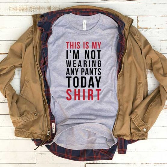 T-Shirt This Is My I'm Not Wearing Any Pants Today Shirt men women funny graphic quotes tumblr tee. Printed and delivered from USA or UK.