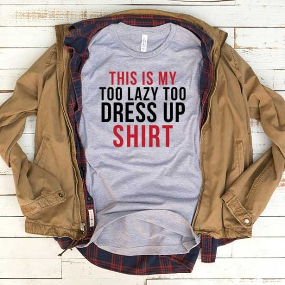 T-Shirt This Is My Too Lazy To Dress Up Shirt men women funny graphic quotes tumblr tee. Printed and delivered from USA or UK.