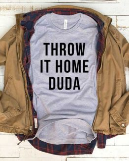 T-Shirt Throw It Home Duda men women funny graphic quotes tumblr tee. Printed and delivered from USA or UK.