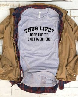 T-Shirt Thug Life Drop The T And Get Over Here men women funny graphic quotes tumblr tee. Printed and delivered from USA or UK.