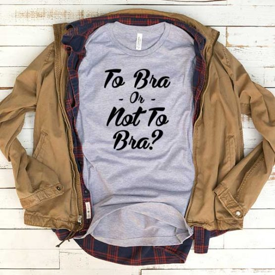 T-Shirt To Bra Or Not To Bra men women funny graphic quotes tumblr tee. Printed and delivered from USA or UK.