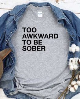 T-Shirt Too Awakward To Be Sober men women round neck tee. Printed and delivered from USA or UK