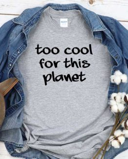 T-Shirt Too Cool For This Planet men women round neck tee. Printed and delivered from USA or UK
