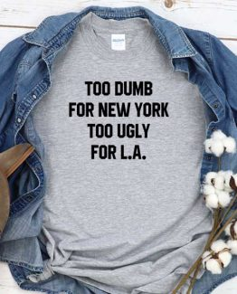 T-Shirt Too Dumb For New York Too Ugly For La men women round neck tee. Printed and delivered from USA or UK