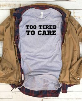 T-Shirt Too Tired To Care men women funny graphic quotes tumblr tee. Printed and delivered from USA or UK.