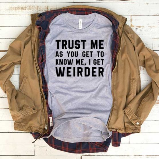 T-Shirt Trust Me As You Get To Know Me I Get Weirder men women funny graphic quotes tumblr tee. Printed and delivered from USA or UK.