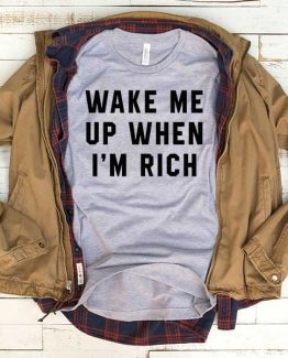 T-Shirt Wake Me Up When I'm Rich men women funny graphic quotes tumblr tee. Printed and delivered from USA or UK.