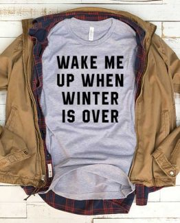 T-Shirt Wake Me Up When Winters Is Over men women funny graphic quotes tumblr tee. Printed and delivered from USA or UK.