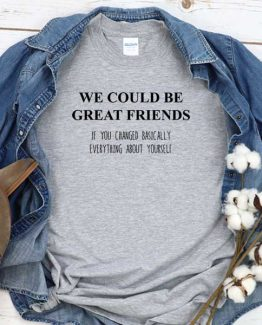 T-Shirt We Could Be Great Friends If You Changed Basically Everything About Yourself men women round neck tee. Printed and delivered from USA or UK