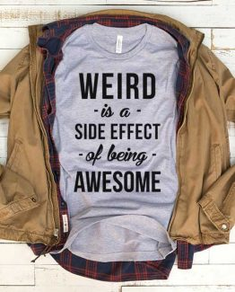 T-Shirt Weird Is A Side Effect Of Being Awesome men women funny graphic quotes tumblr tee. Printed and delivered from USA or UK.