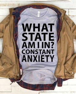 T-Shirt What State Am I In Constant Anxiety men women funny graphic quotes tumblr tee. Printed and delivered from USA or UK.