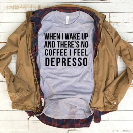T-Shirt When I Wake Up And There's No Coffee I Feel Depresso men women funny graphic quotes tumblr tee. Printed and delivered from USA or UK.