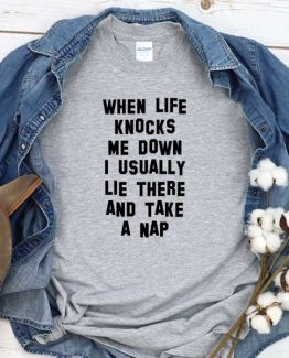 T-Shirt When Life Knocks Me Down I Usually Lie There And Take A Nap men women round neck tee. Printed and delivered from USA or UK