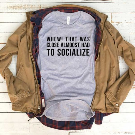 T-Shirt Whew That Was Close Almost Had To Socialize men women round neck tee. Printed and delivered from USA or UK