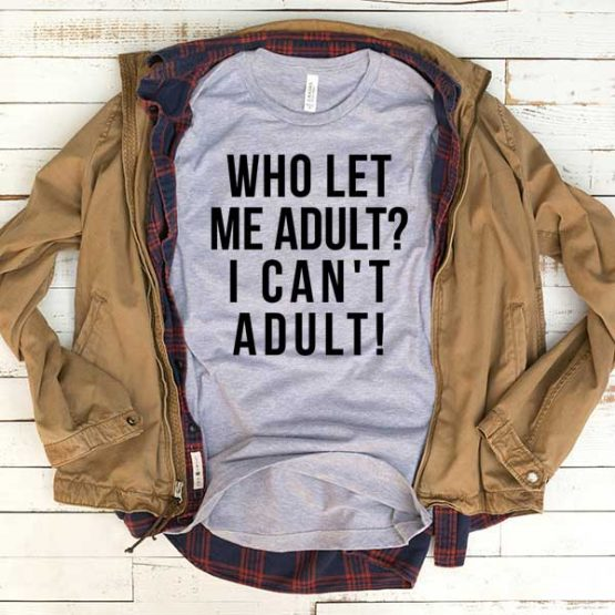 T-Shirt Who Let Me Adult I Can't Adult men women funny graphic quotes tumblr tee. Printed and delivered from USA or UK.