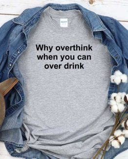 T-Shirt Why Overthink When You Can Over Drink men women round neck tee. Printed and delivered from USA or UK