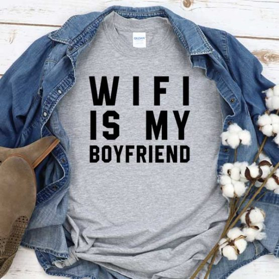 T-Shirt Wifi Is My Boyfriend men women round neck tee. Printed and delivered from USA or UK
