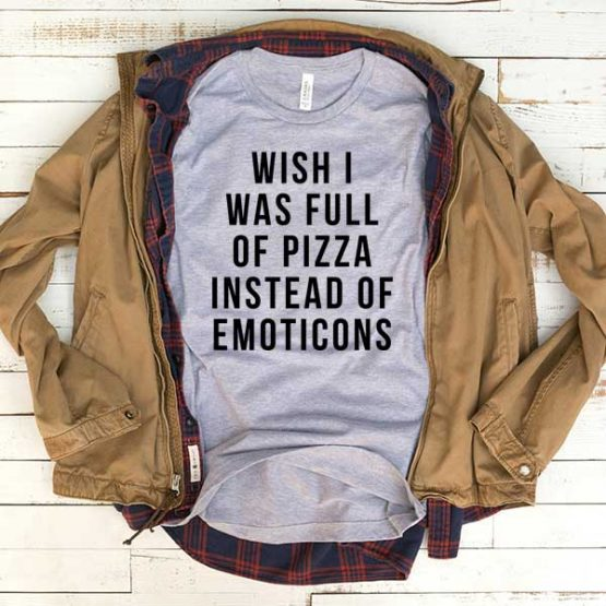 T-Shirt Wish I Was Full Of Pizza Insted Of Emoticons men women funny graphic quotes tumblr tee. Printed and delivered from USA or UK.