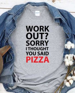 T-Shirt Work Out Sorry I Thought You Said Pizza men women round neck tee. Printed and delivered from USA or UK