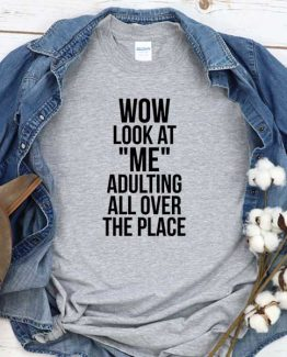 T-Shirt Wow Look At Me Adulting All Over The Place men women round neck tee. Printed and delivered from USA or UK