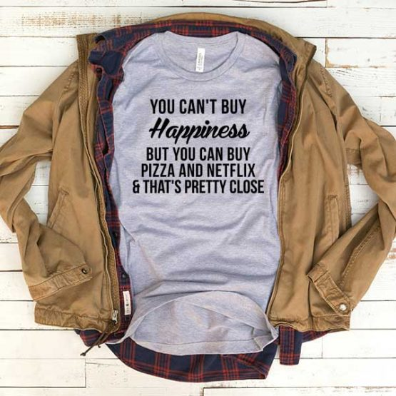 T-Shirt You Can't Buy Happiness But You Can Buy Pizza And Netflix men women funny graphic quotes tumblr tee. Printed and delivered from USA or UK.