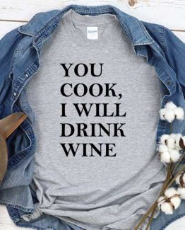 T-Shirt You Cook I Will Drink Wine men women round neck tee. Printed and delivered from USA or UK