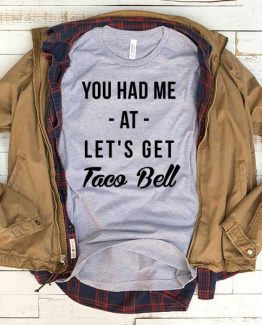 T-Shirt You Had Me At Let's Get Taco Bell men women funny graphic quotes tumblr tee. Printed and delivered from USA or UK.