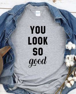 T-Shirt You Look So Good men women round neck tee. Printed and delivered from USA or UK