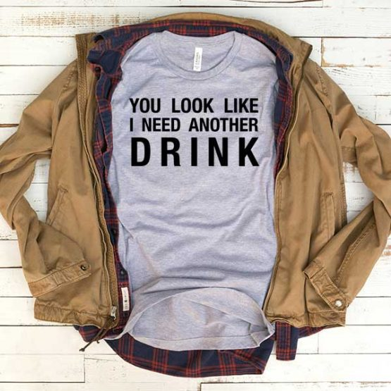 T-Shirt You Looklike I Need Another Drink men women funny graphic quotes tumblr tee. Printed and delivered from USA or UK.
