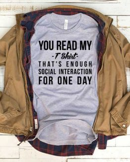 T-Shirt You Read My That's Enough Social Interaction For One Day men women funny graphic quotes tumblr tee. Printed and delivered from USA or UK.