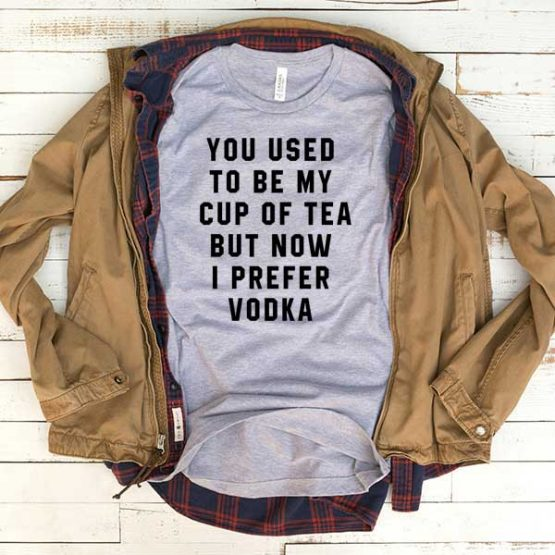 T-Shirt You Used To Be My Cup Of Tea But Now I Prefer Vodka men women funny graphic quotes tumblr tee. Printed and delivered from USA or UK.