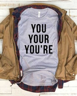T-Shirt You Your You're men women funny graphic quotes tumblr tee. Printed and delivered from USA or UK.
