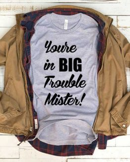 T-Shirt Your In Big Trouble Mister men women funny graphic quotes tumblr tee. Printed and delivered from USA or UK.