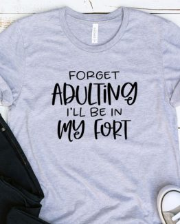 T-Shirt Adulting Forget Adulting I'll Be In My Fort by Clotee.com Aesthetic Clothing