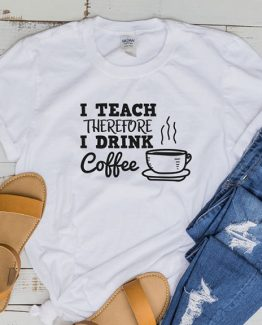 T-Shirt I Teach Therefore I Drink Coffee by Clotee.com Aesthetic Clothing