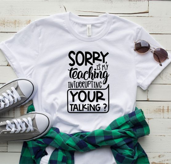 T-Shirt Sorry Is My Teaching Interrupting by Clotee.com Aesthetic Clothing