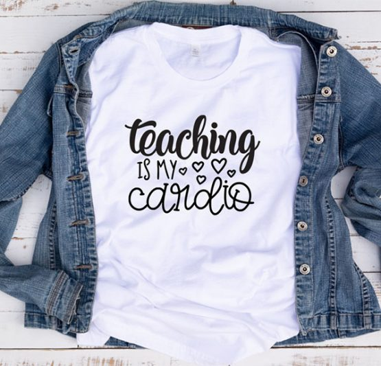 T-Shirt Teaching Is My Cardio by Clotee.com Aesthetic Clothing